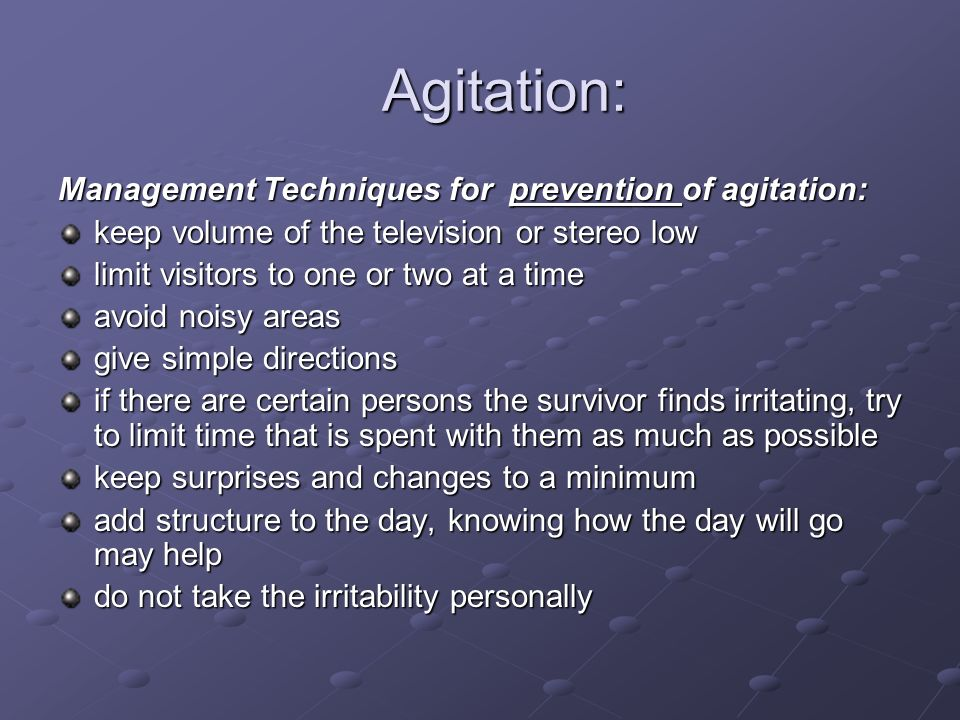 Agitation: Agitation: Management Techniques for prevention of agitation: keep volume of the television or stereo low limit visitors to one or two at a