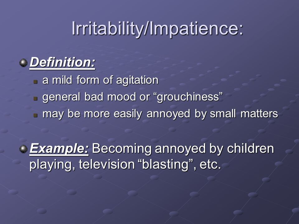 Irritability/Impatience: Irritability/Impatience: Definition: a mild form of agitation a mild form of agitation general bad mood or grouchiness genera