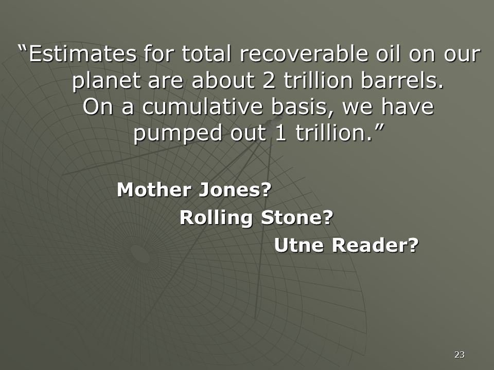 23 Estimates for total recoverable oil on our planet are about 2 trillion barrels.