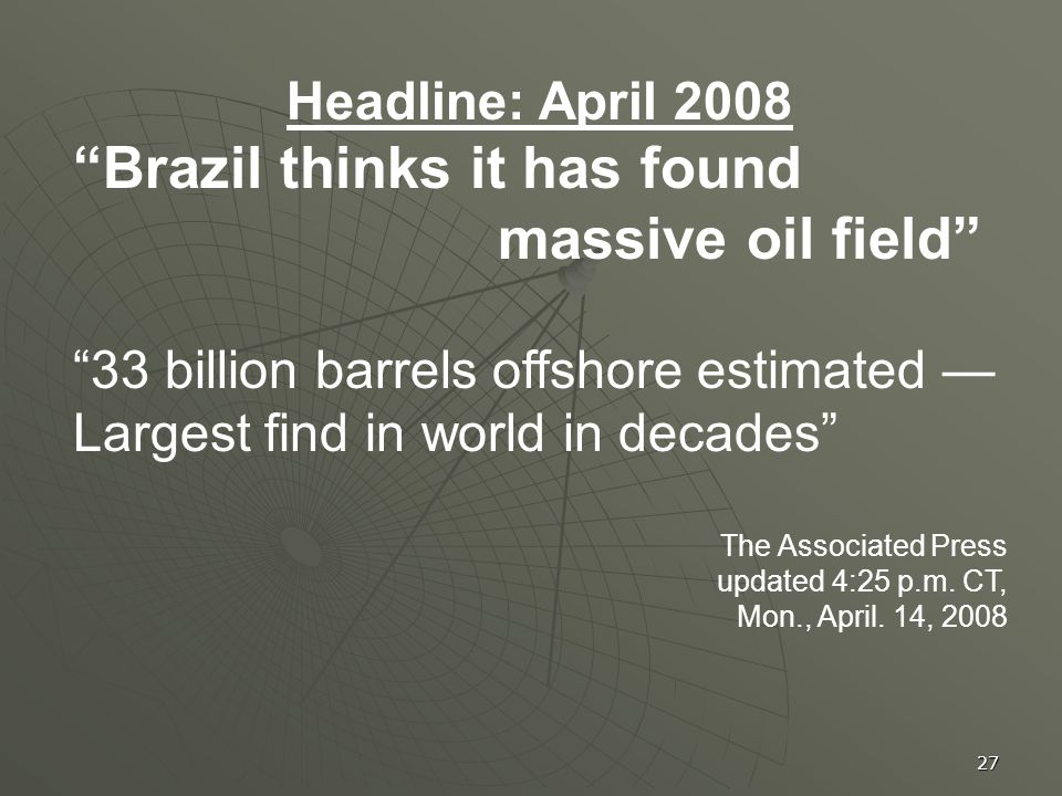 27 Headline: April 2008 Brazil thinks it has found massive oil field 33 billion barrels offshore estimated Largest find in world in decades The Associated Press updated 4:25 p.m.