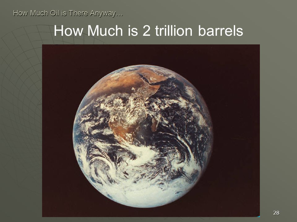 28 How Much Oil is There Anyway… How Much is 2 trillion barrels