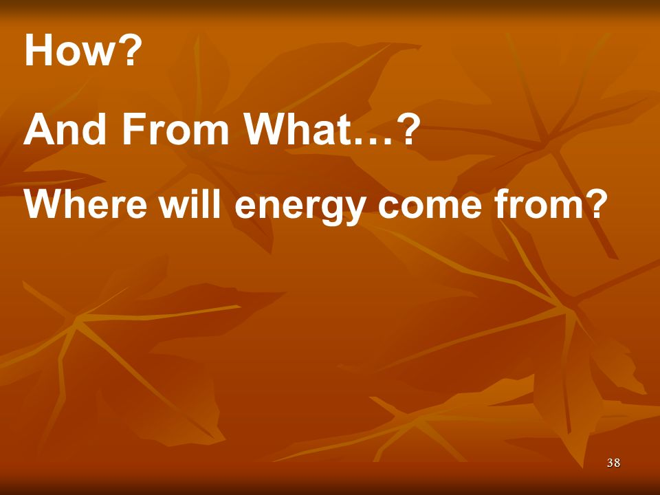 38 How And From What… Where will energy come from