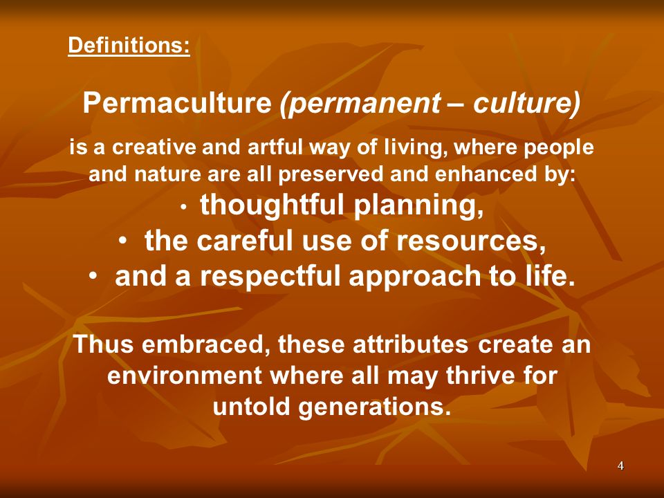 4 Definitions: Permaculture (permanent – culture) is a creative and artful way of living, where people and nature are all preserved and enhanced by: t
