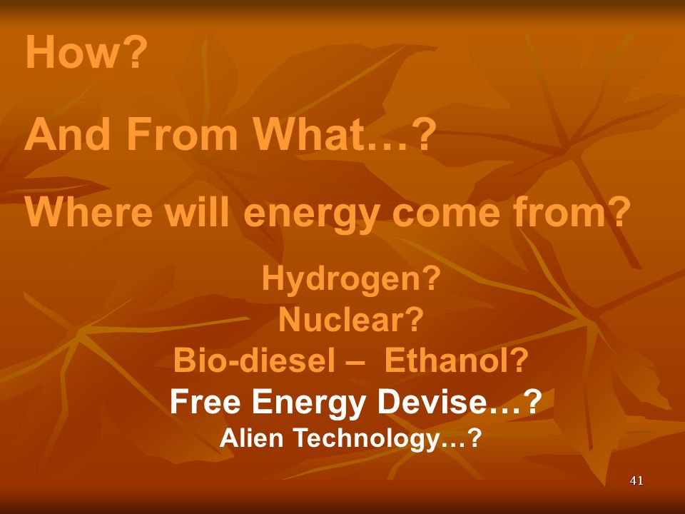 41 How? And From What…? Where will energy come from? Hydrogen? Nuclear? Bio-diesel – Ethanol? Free Energy Devise…? Alien Technology…?