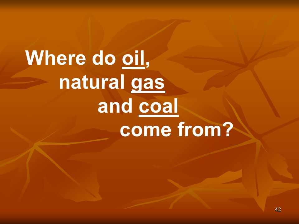 42 Where do oil, natural gas and coal come from
