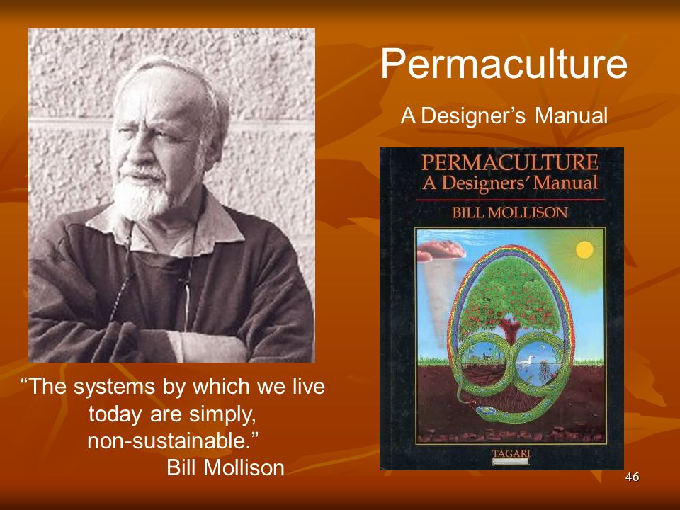 46 The systems by which we live today are simply, non-sustainable. Bill Mollison Permaculture A Designers Manual