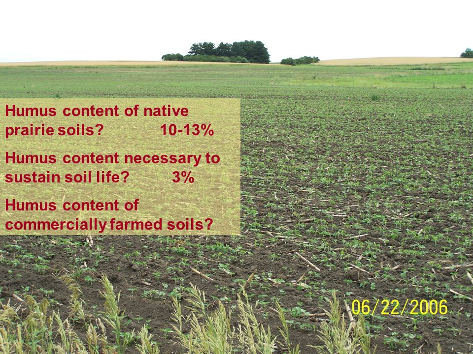 9 Humus content of native prairie soils. 10-13% Humus content necessary to sustain soil life.