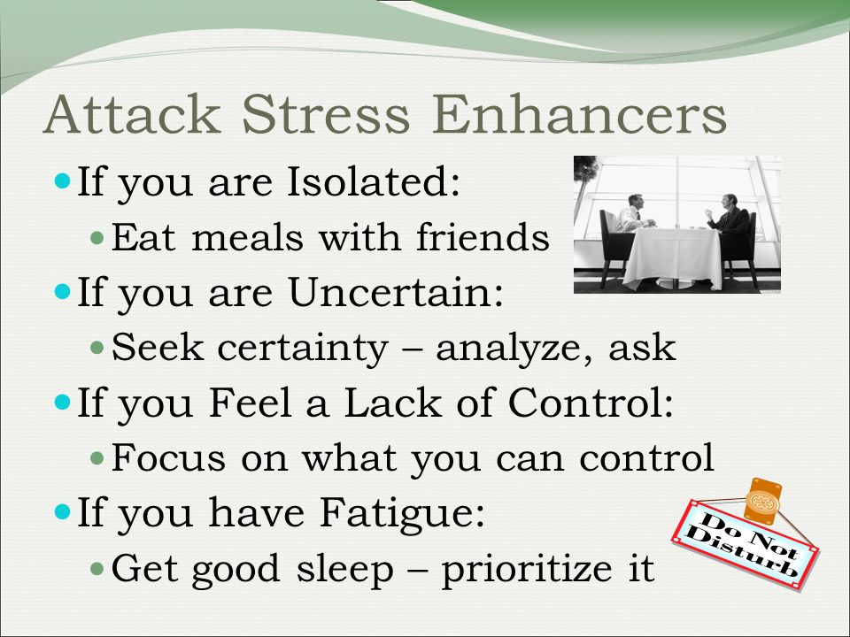 Attack Stress Enhancers If you are Isolated: Eat meals with friends If you are Uncertain: Seek certainty – analyze, ask If you Feel a Lack of Control: Focus on what you can control If you have Fatigue: Get good sleep – prioritize it