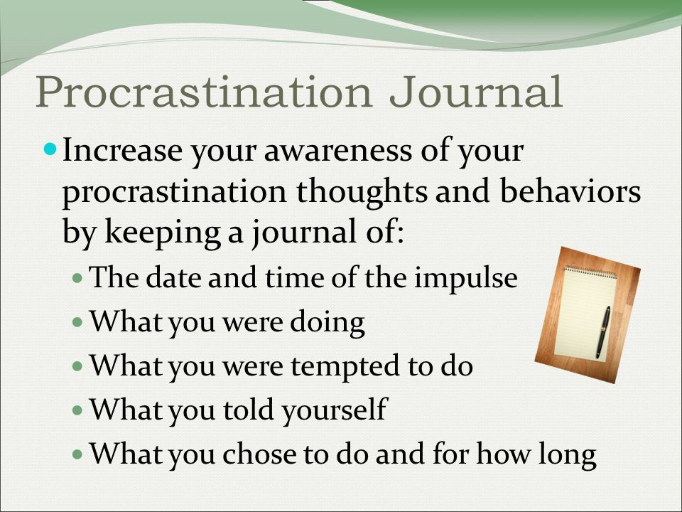 Procrastination Journal Increase your awareness of your procrastination thoughts and behaviors by keeping a journal of: The date and time of the impulse What you were doing What you were tempted to do What you told yourself What you chose to do and for how long