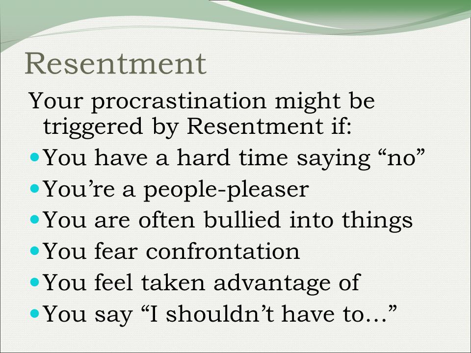 Resentment Your procrastination might be triggered by Resentment if: You have a hard time saying no Youre a people-pleaser You are often bullied into things You fear confrontation You feel taken advantage of You say I shouldnt have to…