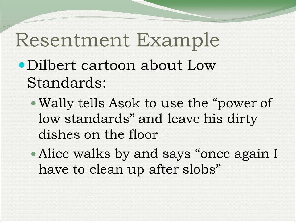 Resentment Example Dilbert cartoon about Low Standards: Wally tells Asok to use the power of low standards and leave his dirty dishes on the floor Alice walks by and says once again I have to clean up after slobs