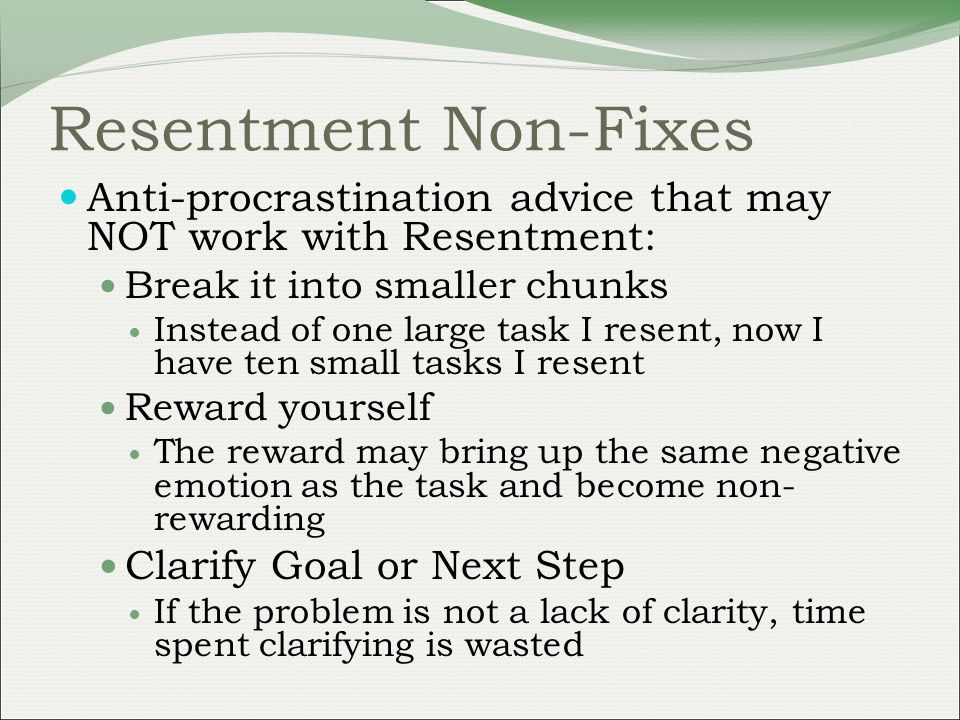 Resentment Non-Fixes Anti-procrastination advice that may NOT work with Resentment: Break it into smaller chunks Instead of one large task I resent, now I have ten small tasks I resent Reward yourself The reward may bring up the same negative emotion as the task and become non- rewarding Clarify Goal or Next Step If the problem is not a lack of clarity, time spent clarifying is wasted