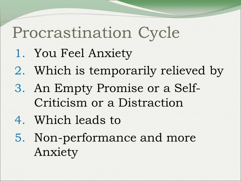 Procrastination Cycle 1. You Feel Anxiety 2. Which is temporarily relieved by 3.