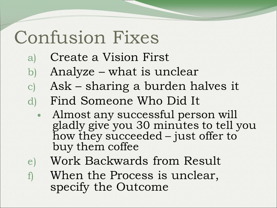Confusion Fixes a) Create a Vision First b) Analyze – what is unclear c) Ask – sharing a burden halves it d) Find Someone Who Did It Almost any successful person will gladly give you 30 minutes to tell you how they succeeded – just offer to buy them coffee e) Work Backwards from Result f) When the Process is unclear, specify the Outcome