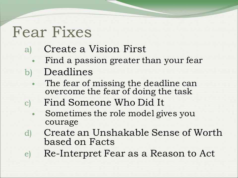 Fear Fixes a) Create a Vision First Find a passion greater than your fear b) Deadlines The fear of missing the deadline can overcome the fear of doing the task c) Find Someone Who Did It Sometimes the role model gives you courage d) Create an Unshakable Sense of Worth based on Facts e) Re-Interpret Fear as a Reason to Act