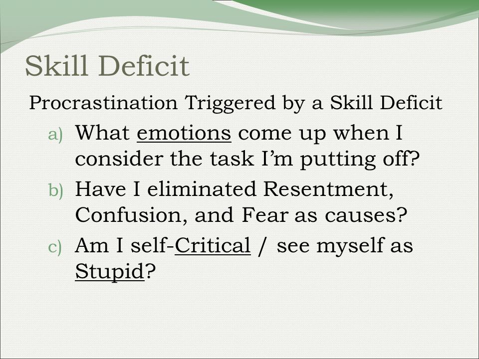 Skill Deficit Procrastination Triggered by a Skill Deficit a) What emotions come up when I consider the task Im putting off.