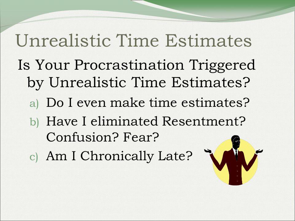 Unrealistic Time Estimates Is Your Procrastination Triggered by Unrealistic Time Estimates? a) Do I even make time estimates? b) Have I eliminated Res
