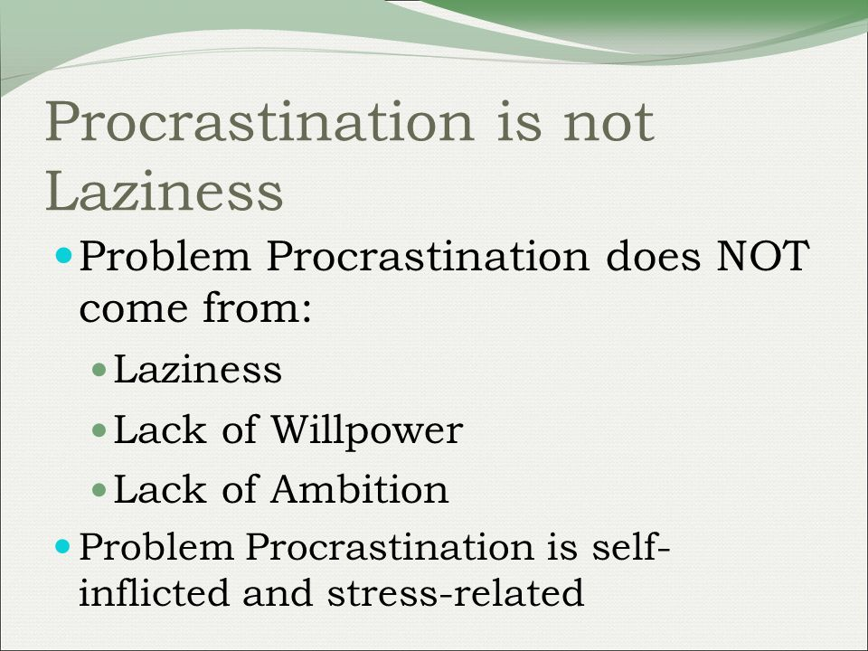 Procrastination is not Laziness Problem Procrastination does NOT come from: Laziness Lack of Willpower Lack of Ambition Problem Procrastination is self- inflicted and stress-related