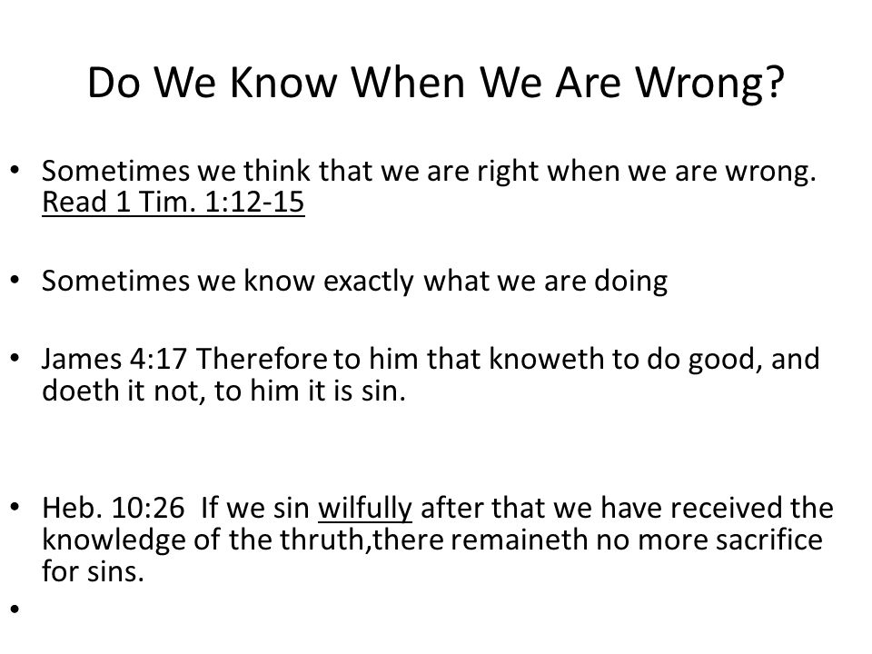 Do We Know When We Are Wrong? Sometimes we think that we are right when we are wrong. Read 1 Tim. 1:12-15 Sometimes we know exactly what we are doing