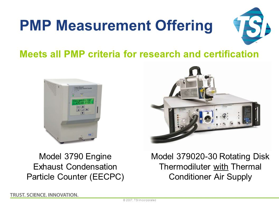© 2007, TSI Incorporated PMP Measurement Offering Model 379020-30 Rotating Disk Thermodiluter with Thermal Conditioner Air Supply Model 3790 Engine Exhaust Condensation Particle Counter (EECPC) Meets all PMP criteria for research and certification