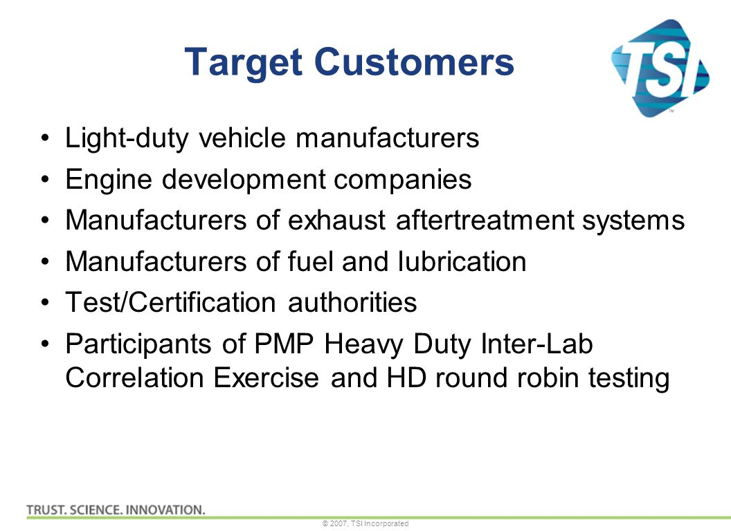 © 2007, TSI Incorporated Target Customers Light-duty vehicle manufacturers Engine development companies Manufacturers of exhaust aftertreatment systems Manufacturers of fuel and lubrication Test/Certification authorities Participants of PMP Heavy Duty Inter-Lab Correlation Exercise and HD round robin testing