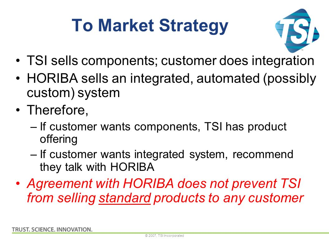 © 2007, TSI Incorporated To Market Strategy TSI sells components; customer does integration HORIBA sells an integrated, automated (possibly custom) system Therefore, –If customer wants components, TSI has product offering –If customer wants integrated system, recommend they talk with HORIBA Agreement with HORIBA does not prevent TSI from selling standard products to any customer