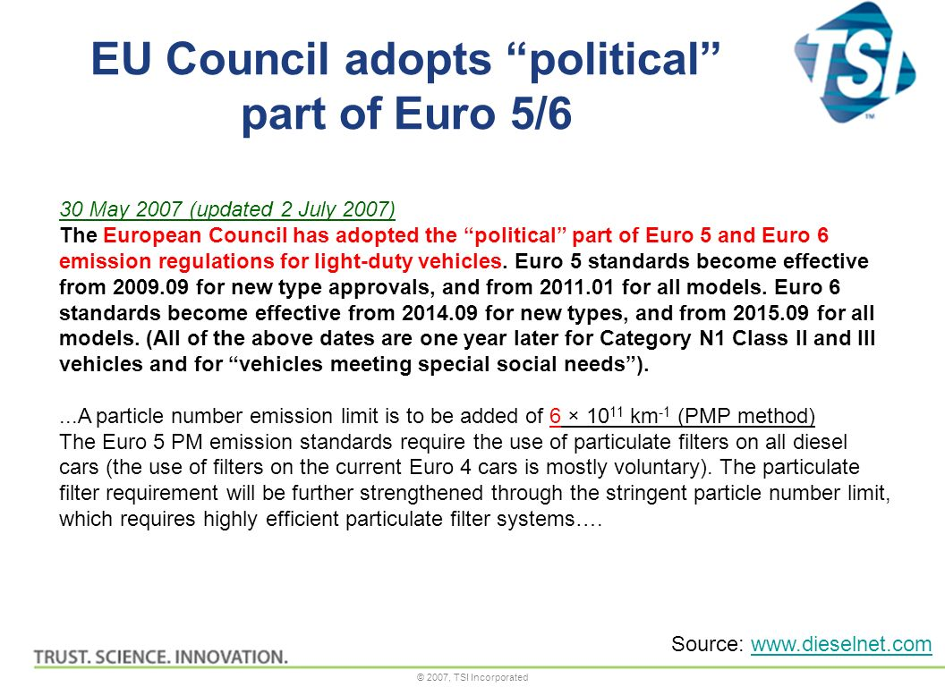 © 2007, TSI Incorporated EU Council adopts political part of Euro 5/6 30 May 2007 (updated 2 July 2007) The European Council has adopted the political part of Euro 5 and Euro 6 emission regulations for light-duty vehicles.