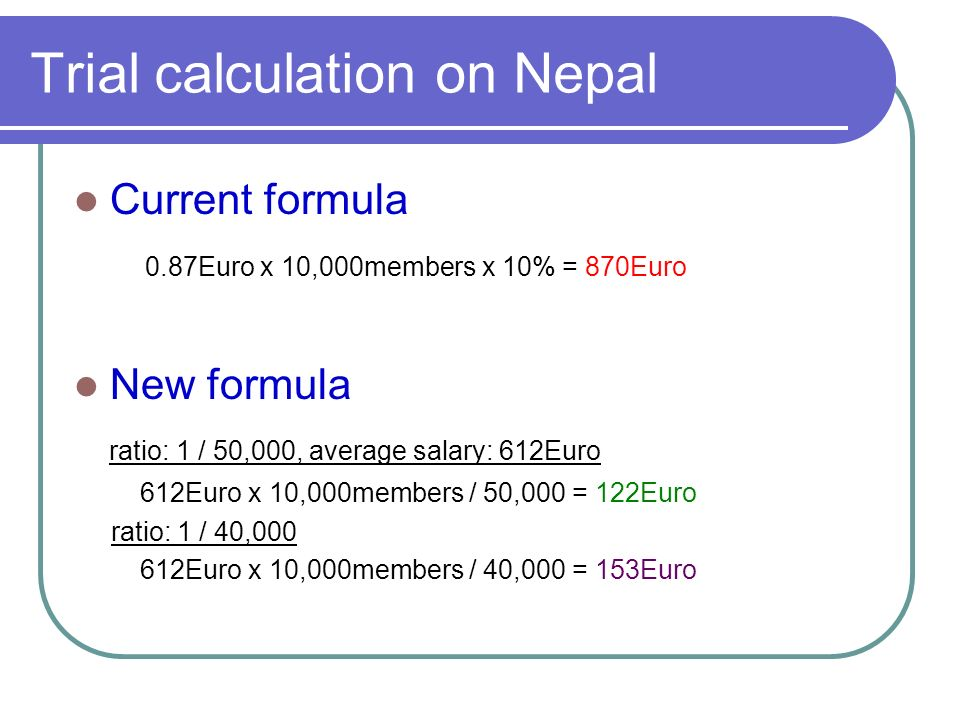 Trial calculation on Nepal Current formula 0.87Euro x 10,000members x 10% = 870Euro New formula ratio: 1 / 50,000, average salary: 612Euro 612Euro x 10,000members / 50,000 = 122Euro ratio: 1 / 40, Euro x 10,000members / 40,000 = 153Euro