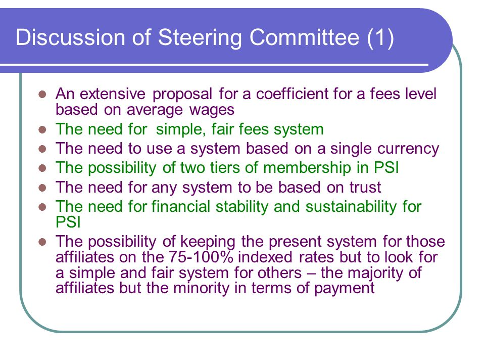 Discussion of Steering Committee (1) An extensive proposal for a coefficient for a fees level based on average wages The need for simple, fair fees system The need to use a system based on a single currency The possibility of two tiers of membership in PSI The need for any system to be based on trust The need for financial stability and sustainability for PSI The possibility of keeping the present system for those affiliates on the % indexed rates but to look for a simple and fair system for others – the majority of affiliates but the minority in terms of payment