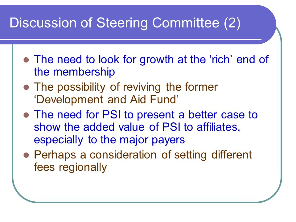 Discussion of Steering Committee (2) The need to look for growth at the rich end of the membership The possibility of reviving the former Development and Aid Fund The need for PSI to present a better case to show the added value of PSI to affiliates, especially to the major payers Perhaps a consideration of setting different fees regionally