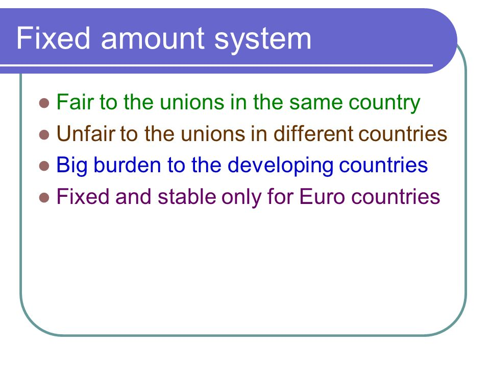 Fixed amount system Fair to the unions in the same country Unfair to the unions in different countries Big burden to the developing countries Fixed and stable only for Euro countries