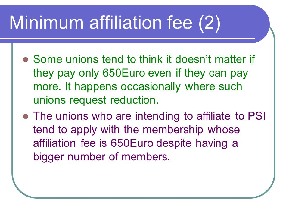 Minimum affiliation fee (2) Some unions tend to think it doesnt matter if they pay only 650Euro even if they can pay more.