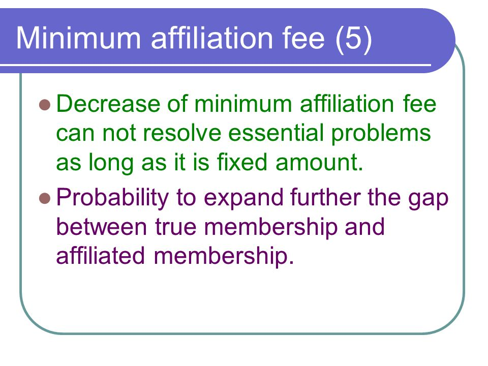 Minimum affiliation fee (5) Decrease of minimum affiliation fee can not resolve essential problems as long as it is fixed amount.