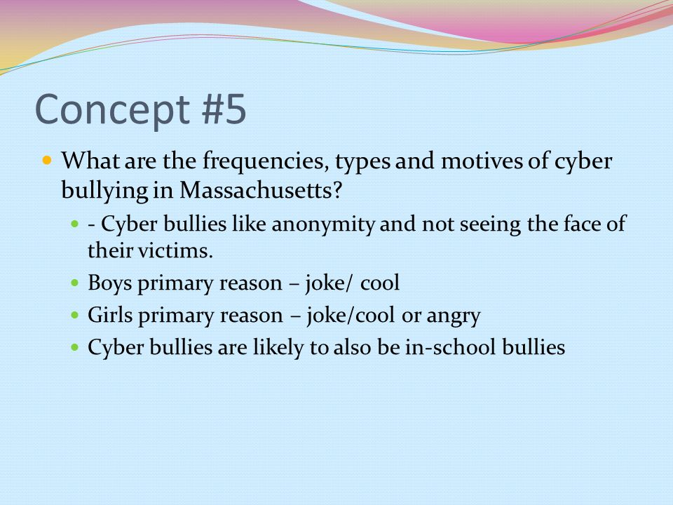 Concept #5 What are the frequencies, types and motives of cyber bullying in Massachusetts? - Cyber bullies like anonymity and not seeing the face of t