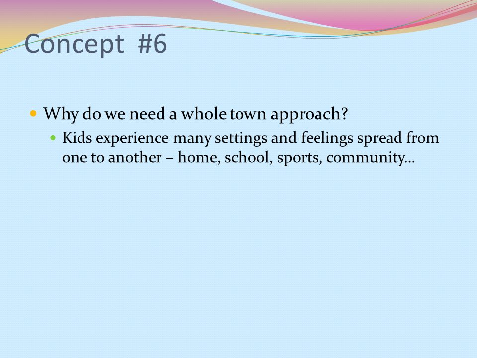 Concept #6 Why do we need a whole town approach? Kids experience many settings and feelings spread from one to another – home, school, sports, communi