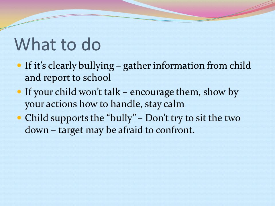 What to do If its clearly bullying – gather information from child and report to school If your child wont talk – encourage them, show by your actions