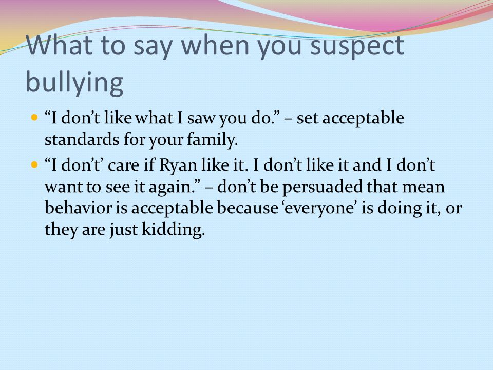 What to say when you suspect bullying I dont like what I saw you do. – set acceptable standards for your family. I dont care if Ryan like it. I dont l