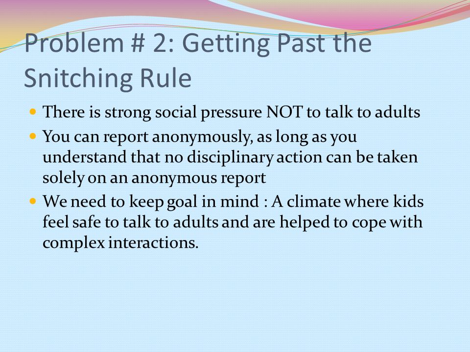 Problem # 2: Getting Past the Snitching Rule There is strong social pressure NOT to talk to adults You can report anonymously, as long as you understa