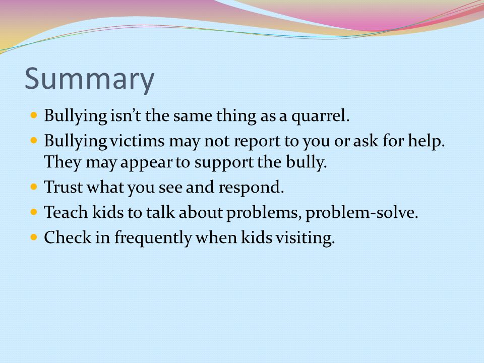 Summary Bullying isnt the same thing as a quarrel. Bullying victims may not report to you or ask for help. They may appear to support the bully. Trust