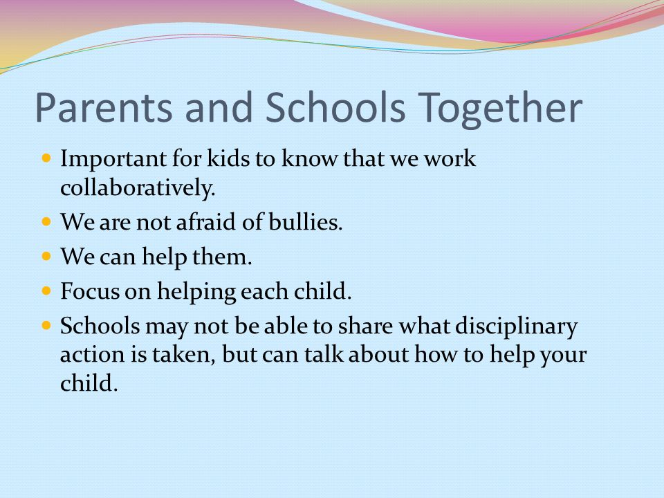 Parents and Schools Together Important for kids to know that we work collaboratively. We are not afraid of bullies. We can help them. Focus on helping