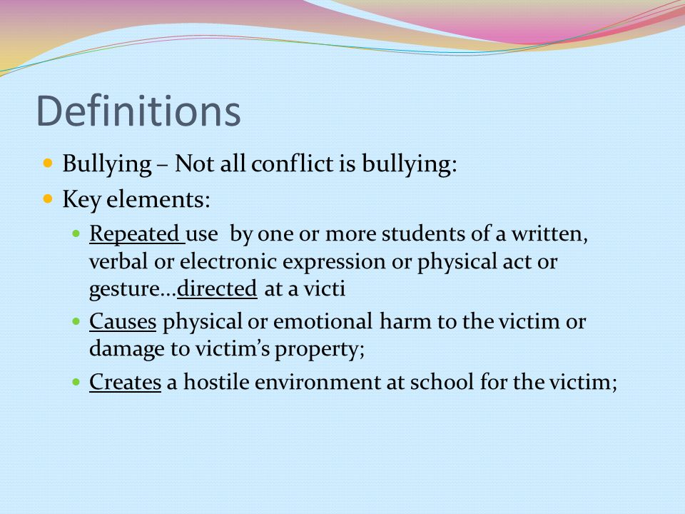 Definitions Bullying – Not all conflict is bullying: Key elements: Repeated use by one or more students of a written, verbal or electronic expression