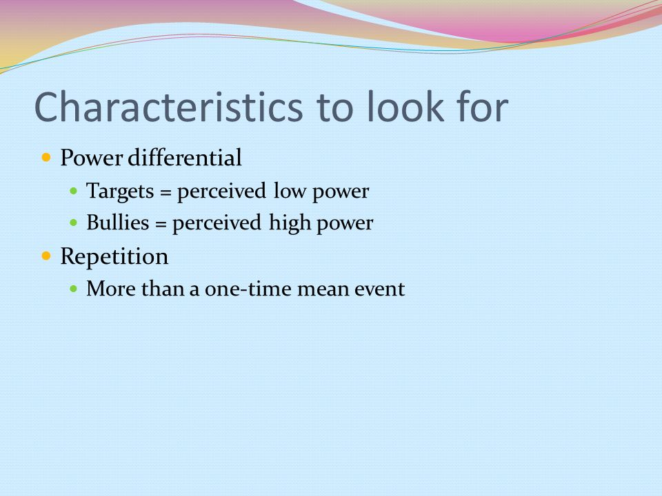 Characteristics to look for Power differential Targets = perceived low power Bullies = perceived high power Repetition More than a one-time mean event