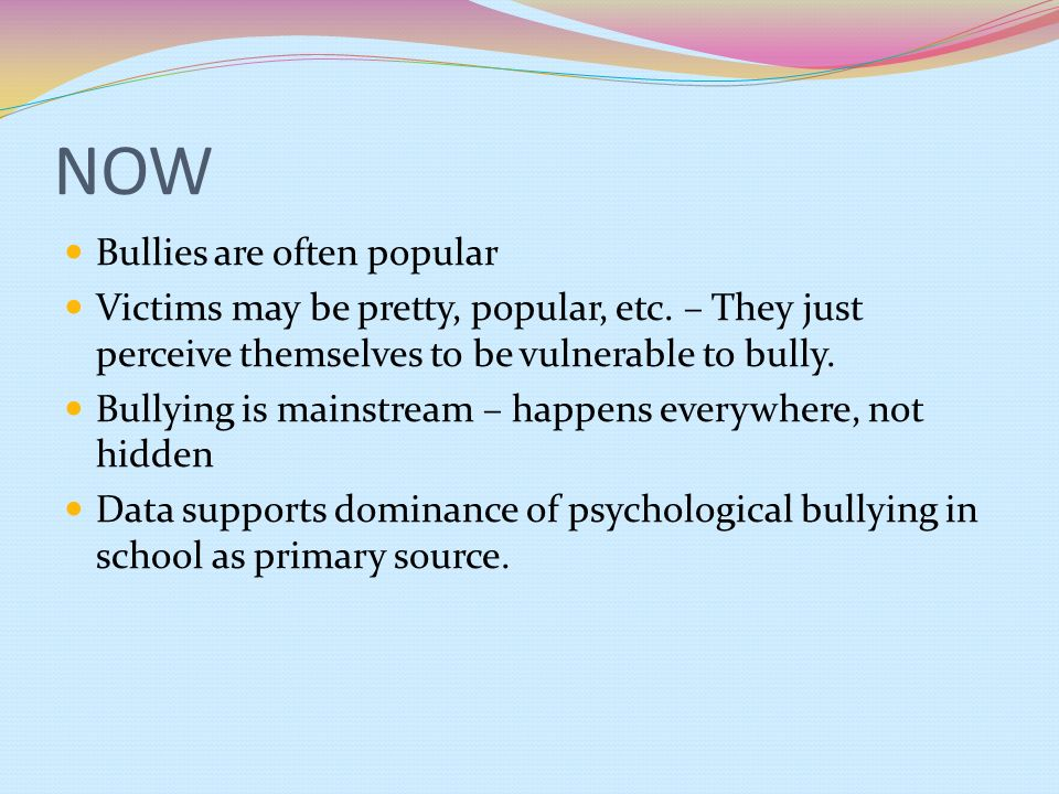 NOW Bullies are often popular Victims may be pretty, popular, etc. – They just perceive themselves to be vulnerable to bully. Bullying is mainstream –