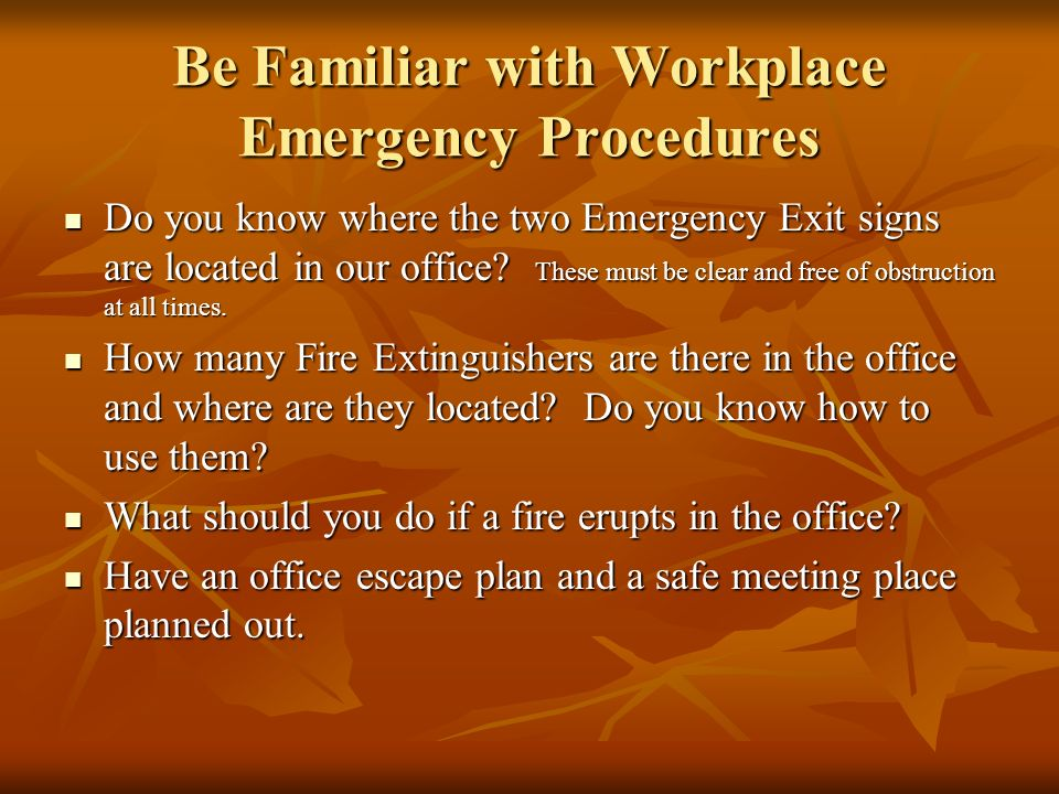Be Familiar with Workplace Emergency Procedures Do you know where the two Emergency Exit signs are located in our office? These must be clear and free