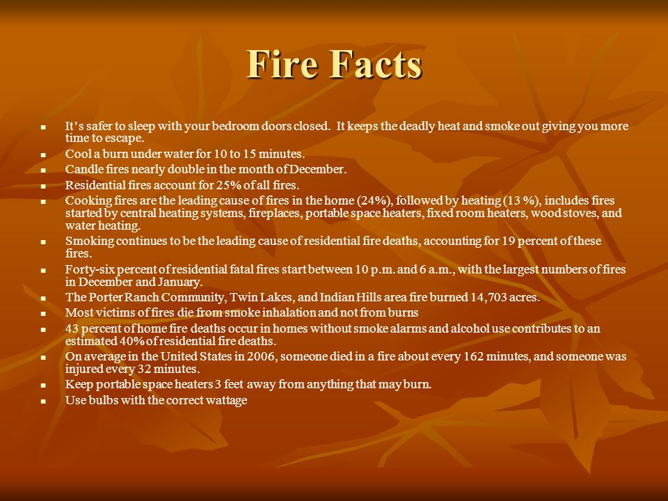 Fire Facts Its safer to sleep with your bedroom doors closed. It keeps the deadly heat and smoke out giving you more time to escape. Cool a burn under