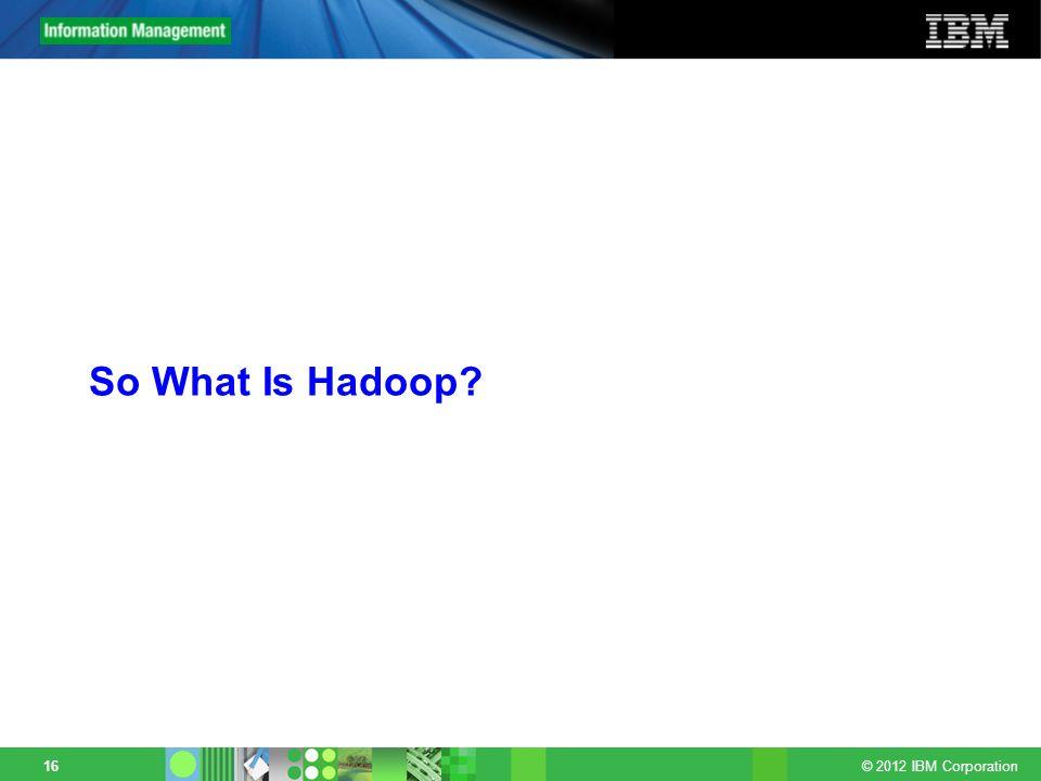 © 2012 IBM Corporation 16 So What Is Hadoop?