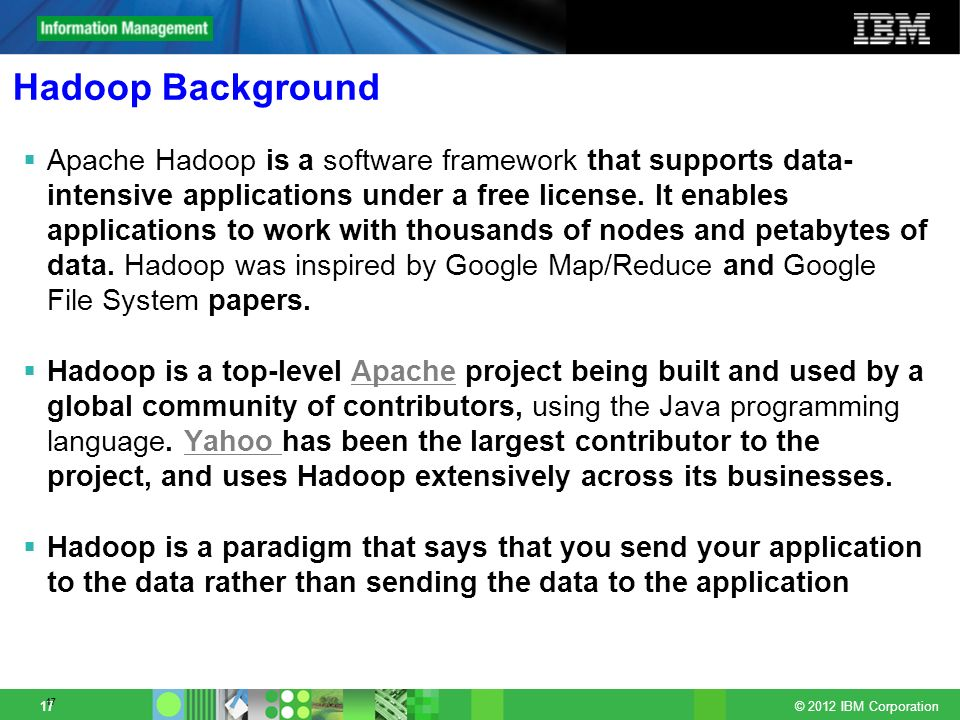 © 2012 IBM Corporation 17 Hadoop Background Apache Hadoop is a software framework that supports data- intensive applications under a free license. It