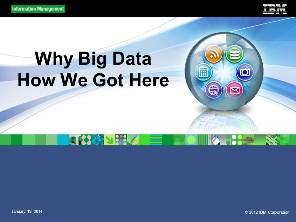 © 2012 IBM Corporation January 19, 2014 Why Big Data How We Got Here