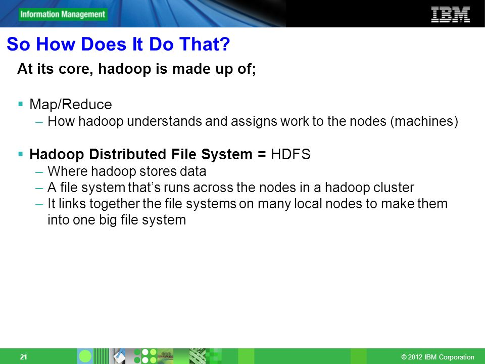 © 2012 IBM Corporation 21 So How Does It Do That? At its core, hadoop is made up of; Map/Reduce –How hadoop understands and assigns work to the nodes