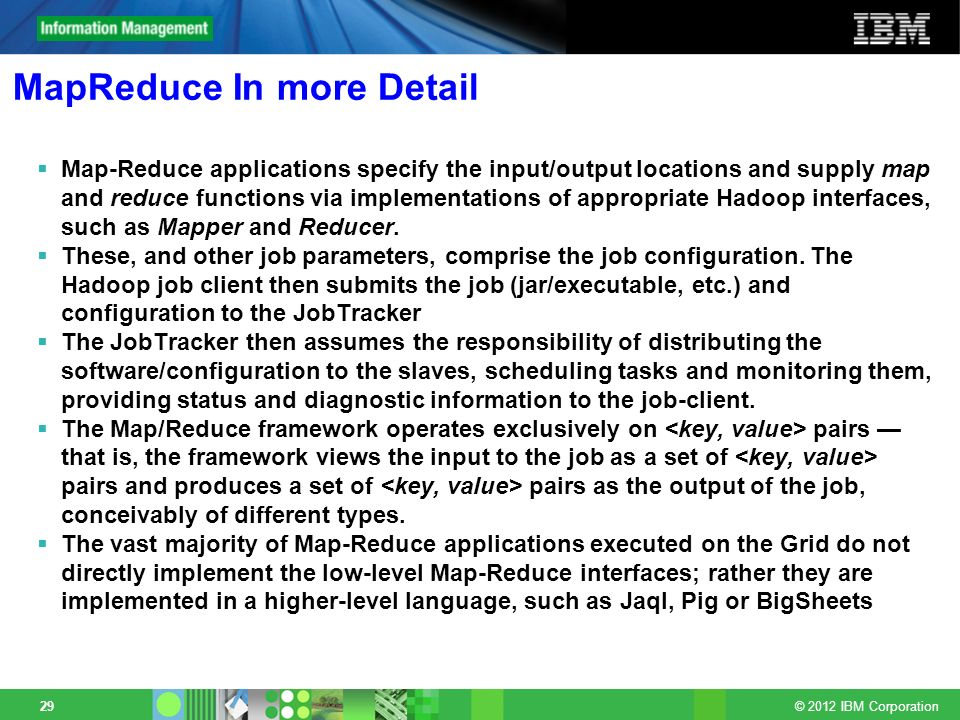 © 2012 IBM Corporation 29 MapReduce In more Detail Map-Reduce applications specify the input/output locations and supply map and reduce functions via